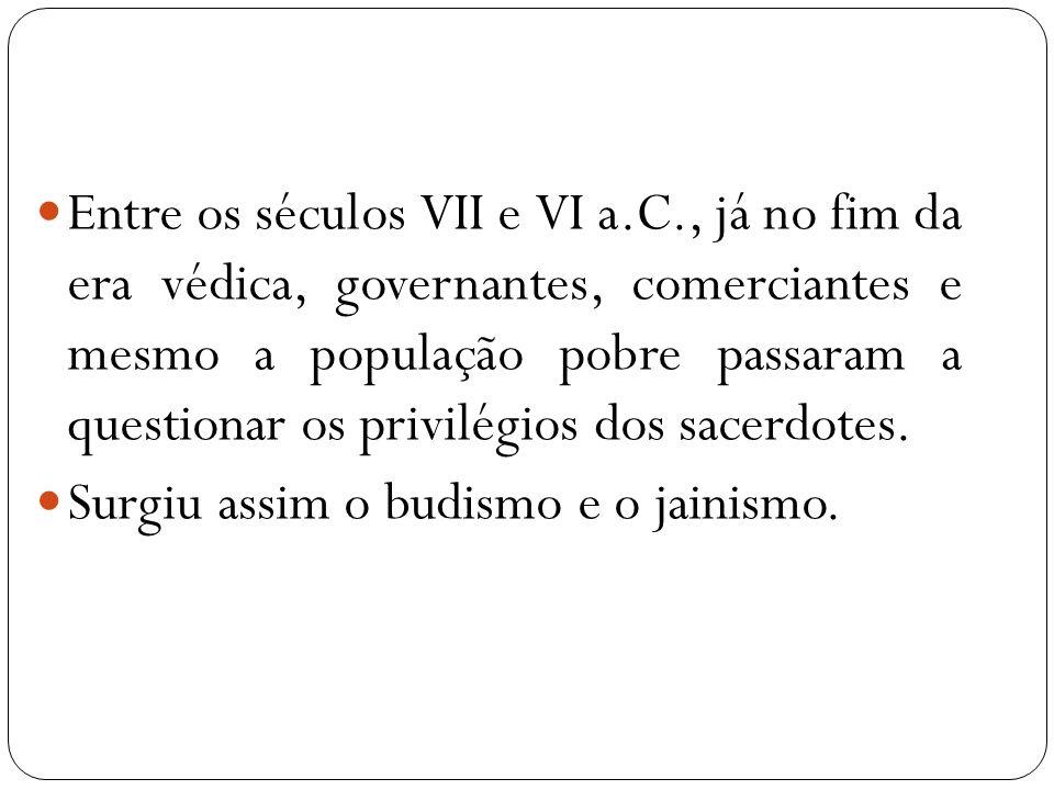 Entre os séculos VII e VI a.C., já no fim da era védica, governantes, comerciantes e mesmo a população pobre passaram a questionar os privilégios dos