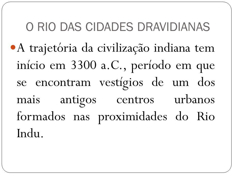 O RIO DAS CIDADES DRAVIDIANAS A trajetória da civilização indiana tem início em 3300 a.C., período em que se encontram vestígios de um dos mais antigo
