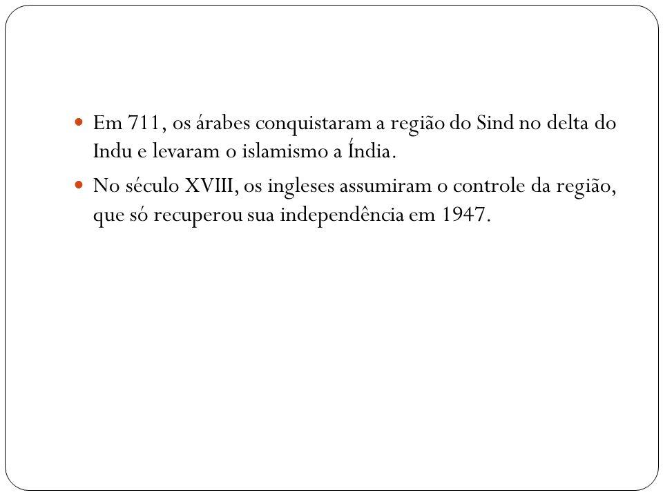 Em 711, os árabes conquistaram a região do Sind no delta do Indu e levaram o islamismo a Índia. No século XVIII, os ingleses assumiram o controle da r