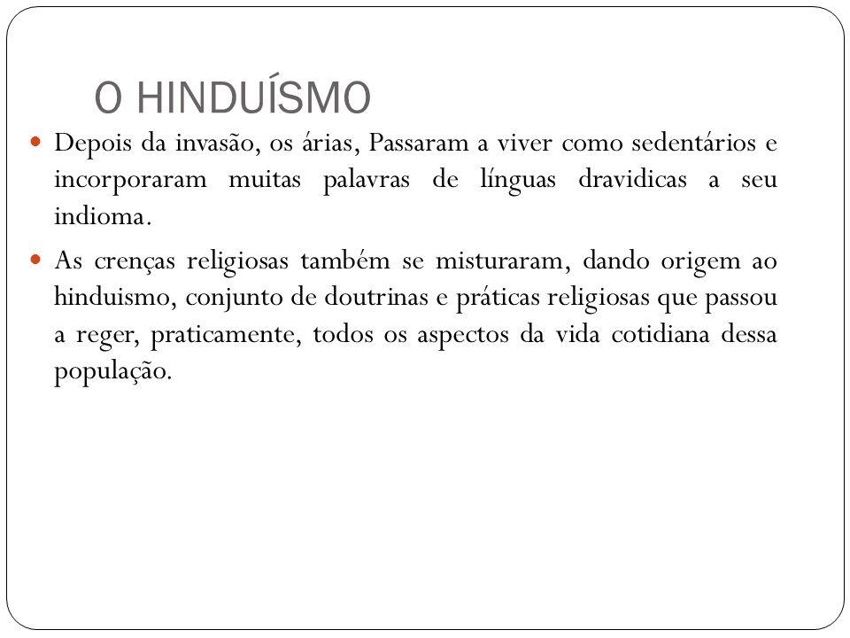 O HINDUÍSMO Depois da invasão, os árias, Passaram a viver como sedentários e incorporaram muitas palavras de línguas dravidicas a seu indioma. As cren