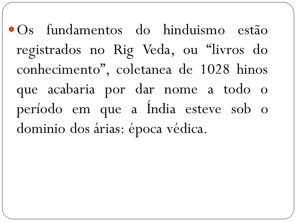 Os fundamentos do hinduismo estão registrados no Rig Veda, ou livros do conhecimento, coletanea de 1028 hinos que acabaria por dar nome a todo o perío