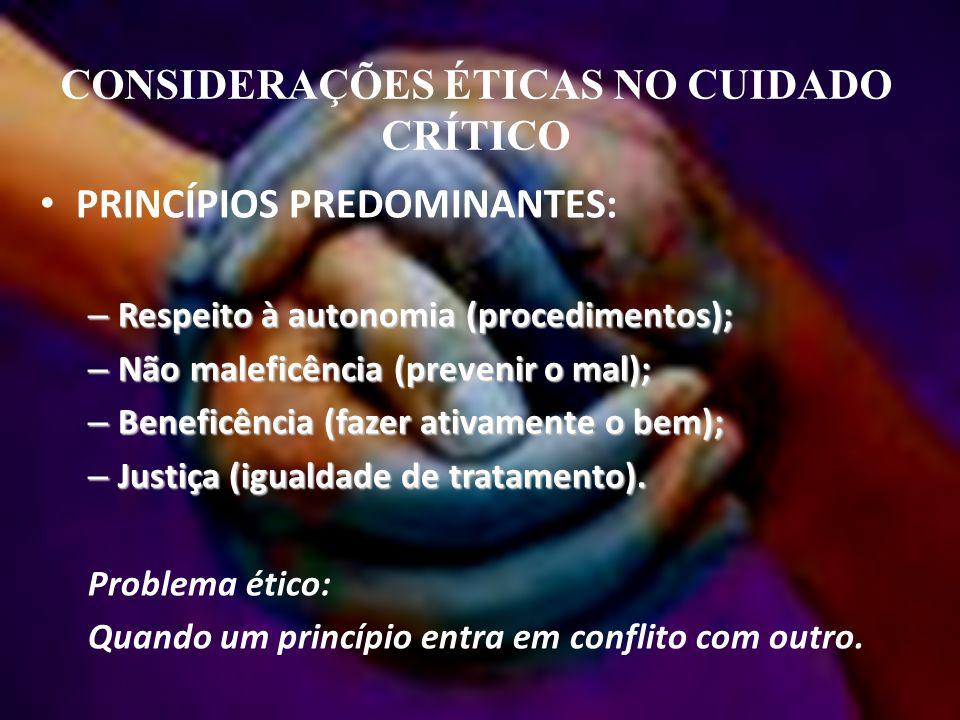CONSIDERAÇÕES ÉTICAS NO CUIDADO CRÍTICO PRINCÍPIOS PREDOMINANTES: – Respeito à autonomia (procedimentos); – Não maleficência (prevenir o mal); – Beneficência (fazer ativamente o bem); – Justiça (igualdade de tratamento).