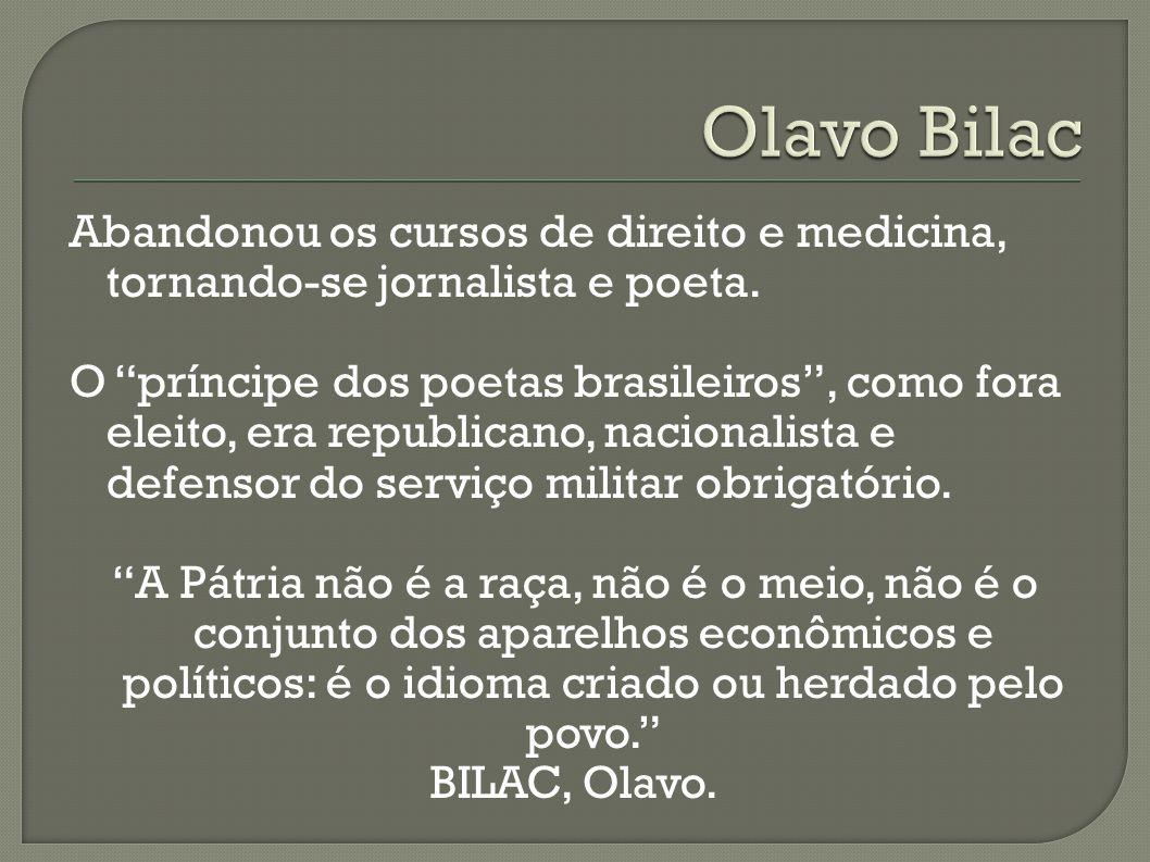 Abandonou os cursos de direito e medicina, tornando-se jornalista e poeta. O príncipe dos poetas brasileiros, como fora eleito, era republicano, nacio