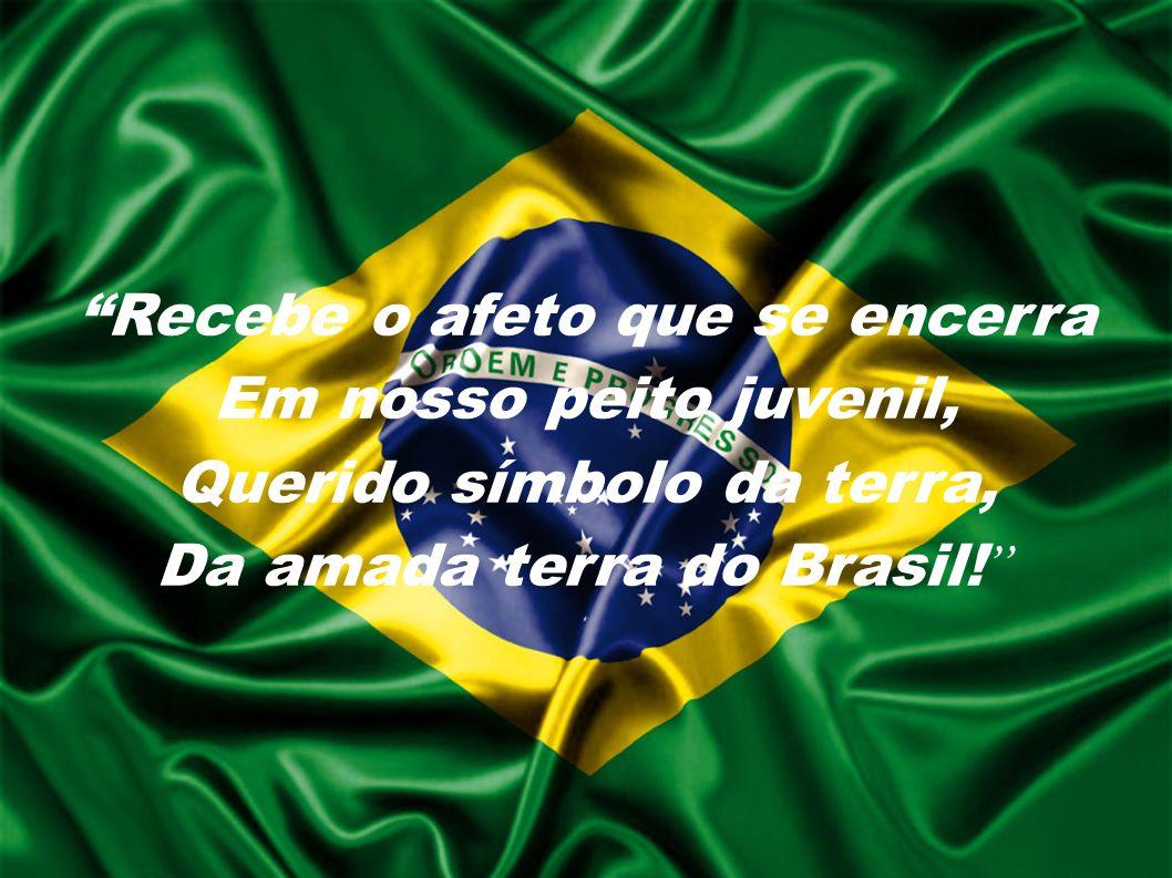 Recebe o afeto que se encerra Em nosso peito juvenil, Querido símbolo da terra, Da amada terra do Brasil!
