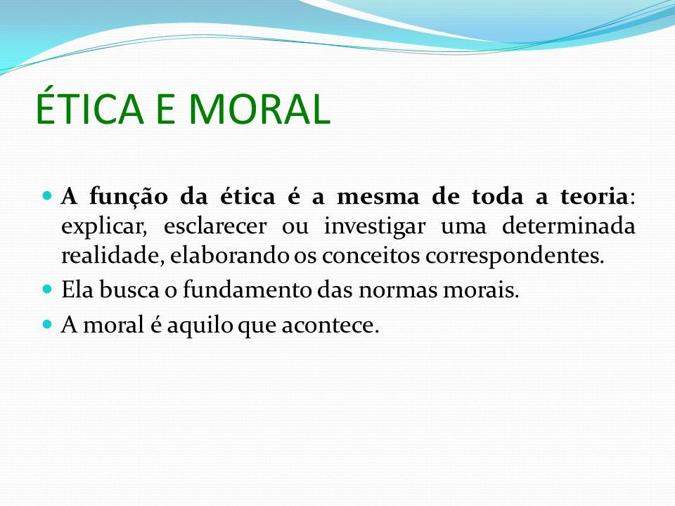ÉTICA E MORAL A função da ética é a mesma de toda a teoria: explicar, esclarecer ou investigar uma determinada realidade, elaborando os conceitos corr