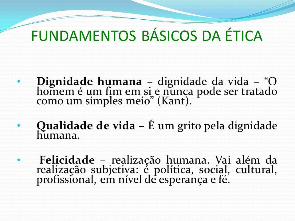 FUNDAMENTOS BÁSICOS DA ÉTICA Dignidade humana – dignidade da vida – O homem é um fim em si e nunca pode ser tratado como um simples meio (Kant). Quali
