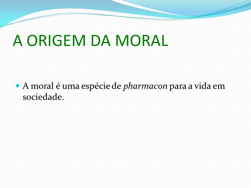 A ORIGEM DA MORAL A moral é uma espécie de pharmacon para a vida em sociedade.