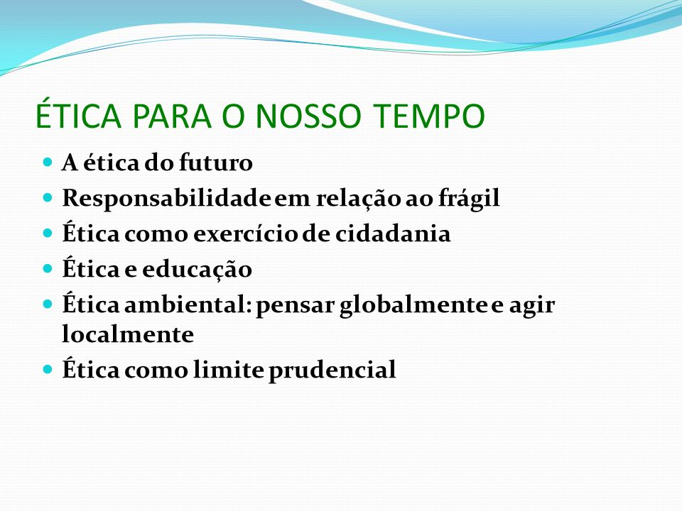 ÉTICA PARA O NOSSO TEMPO A ética do futuro Responsabilidade em relação ao frágil Ética como exercício de cidadania Ética e educação Ética ambiental: p