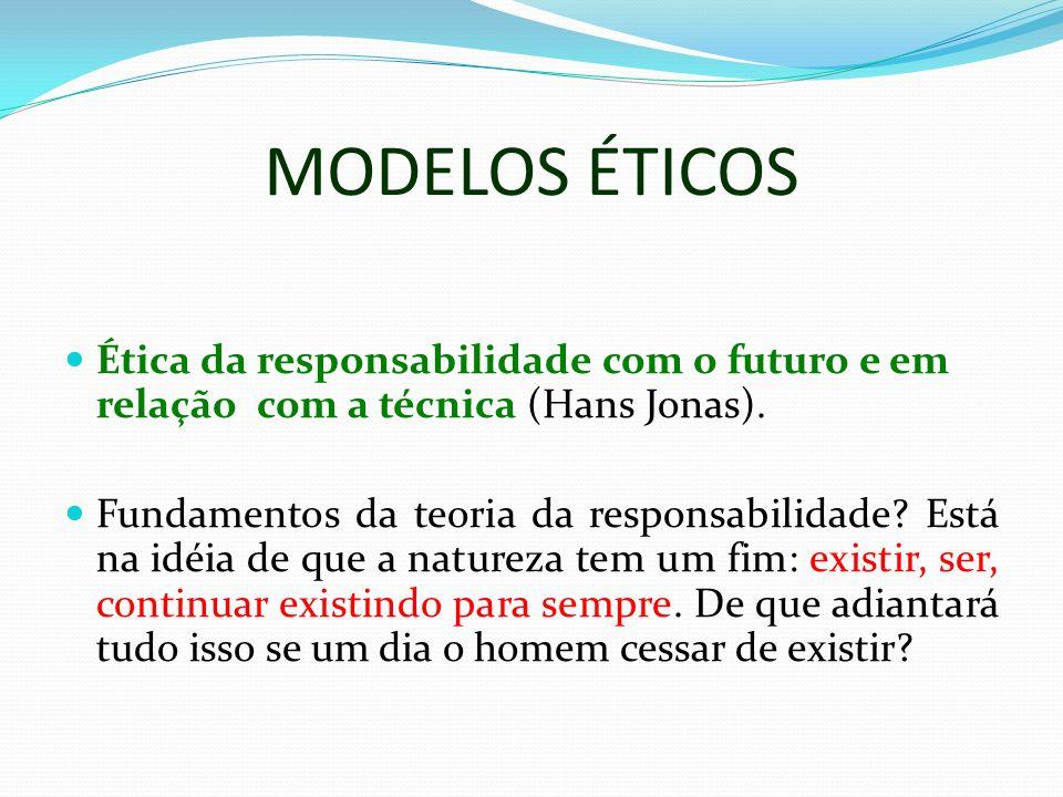 MODELOS ÉTICOS Ética da responsabilidade com o futuro e em relação com a técnica (Hans Jonas). Fundamentos da teoria da responsabilidade? Está na idéi