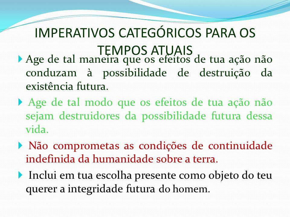 IMPERATIVOS CATEGÓRICOS PARA OS TEMPOS ATUAIS Age de tal maneira que os efeitos de tua ação não conduzam à possibilidade de destruição da existência futura.