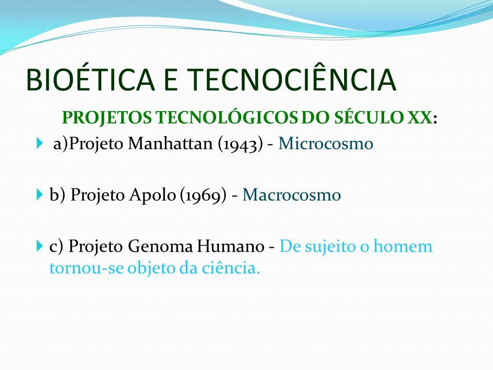BIOÉTICA E TECNOCIÊNCIA PROJETOS TECNOLÓGICOS DO SÉCULO XX: a)Projeto Manhattan (1943) - Microcosmo b) Projeto Apolo (1969) - Macrocosmo c) Projeto Genoma Humano - De sujeito o homem tornou-se objeto da ciência.