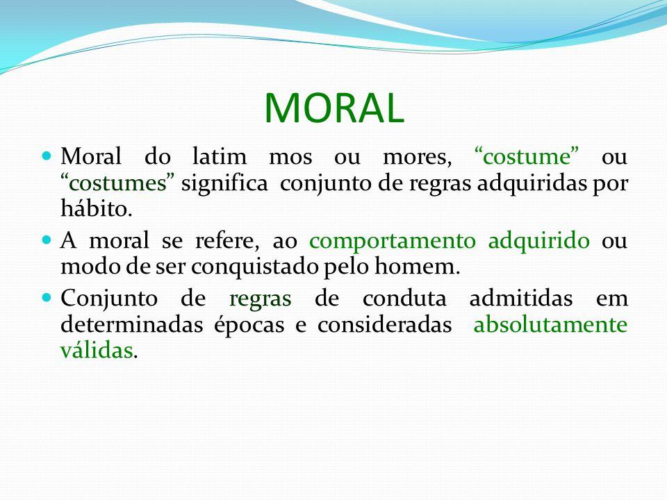 MORAL Moral do latim mos ou mores, costume ou costumes significa conjunto de regras adquiridas por hábito. A moral se refere, ao comportamento adquiri