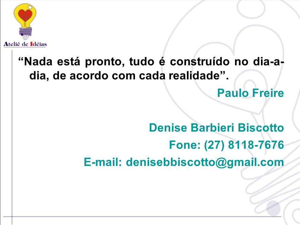 Nada está pronto, tudo é construído no dia-a- dia, de acordo com cada realidade. Paulo Freire Denise Barbieri Biscotto Fone: (27) 8118-7676 E-mail: de