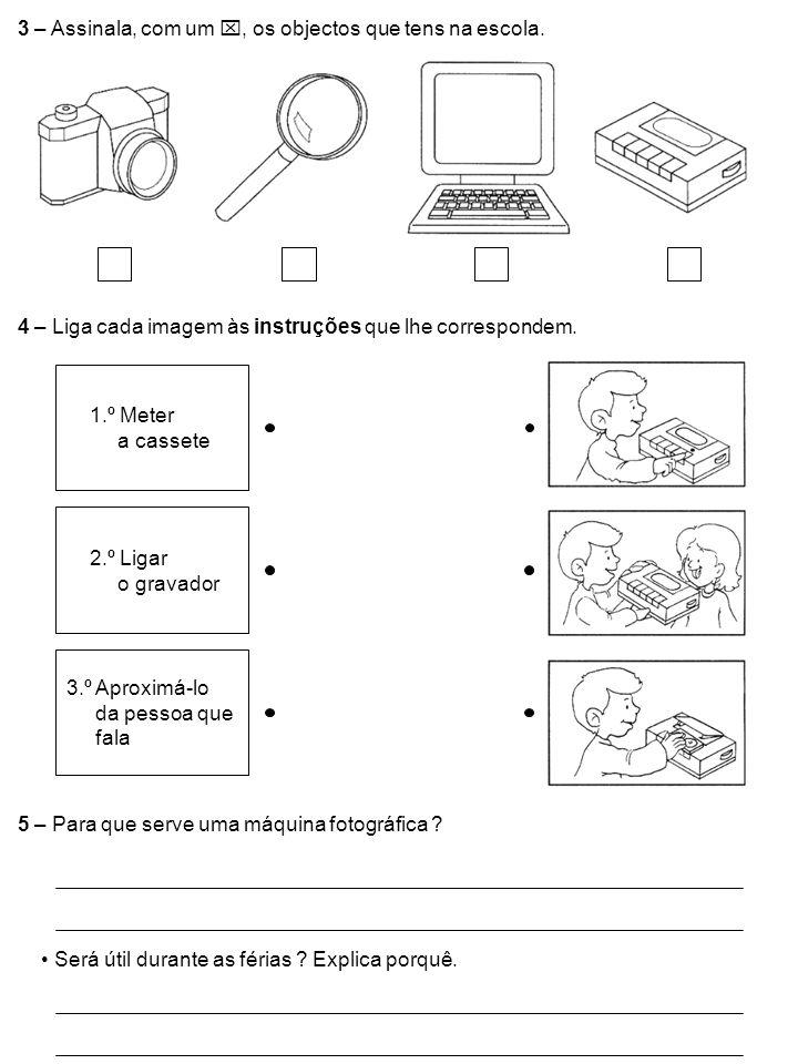 3 – Assinala, com um, os objectos que tens na escola. 4 – Liga cada imagem às instruções que lhe correspondem. 5 – Para que serve uma máquina fotográf
