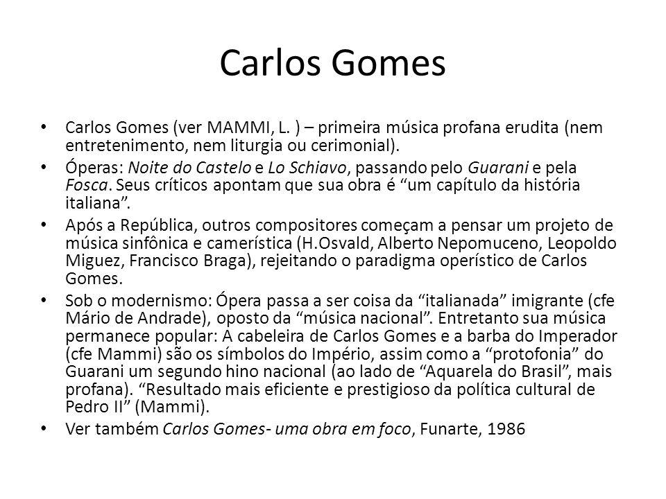 Carlos Gomes Carlos Gomes (ver MAMMI, L. ) – primeira música profana erudita (nem entretenimento, nem liturgia ou cerimonial). Óperas: Noite do Castel