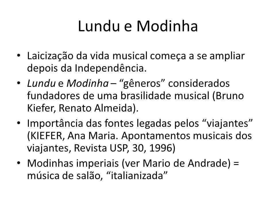 Lundu e Modinha Laicização da vida musical começa a se ampliar depois da Independência. Lundu e Modinha – gêneros considerados fundadores de uma brasi