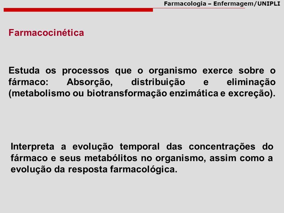 Farmacologia – Enfermagem/UNIPLI Estuda os processos que o organismo exerce sobre o fármaco: Absorção, distribuição e eliminação (metabolismo ou biotransformação enzimática e excreção).