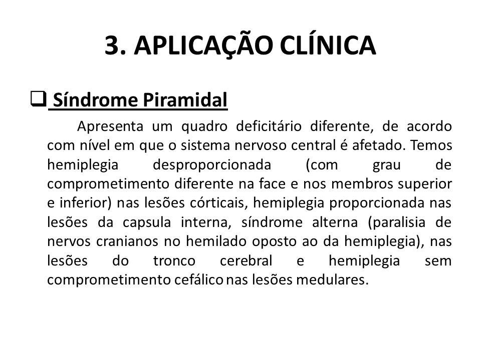 3. APLICAÇÃO CLÍNICA Síndrome Piramidal Apresenta um quadro deficitário diferente, de acordo com nível em que o sistema nervoso central é afetado. Tem