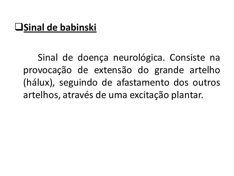 Sinal de babinski Sinal de doença neurológica. Consiste na provocação de extensão do grande artelho (hálux), seguindo de afastamento dos outros artelh