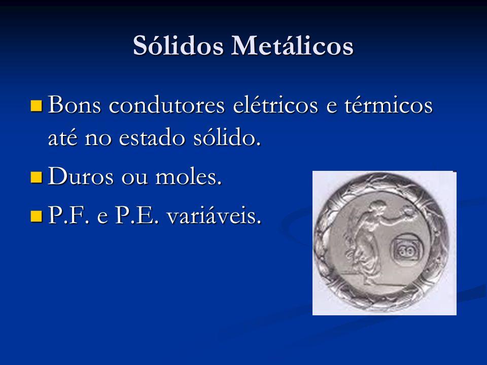 Sólidos Metálicos Bons condutores elétricos e térmicos até no estado sólido. Bons condutores elétricos e térmicos até no estado sólido. Duros ou moles