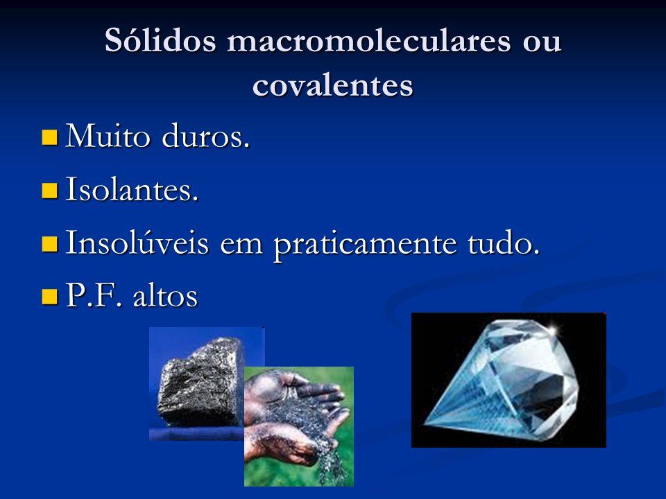 Sólidos macromoleculares ou covalentes Muito duros. Muito duros. Isolantes. Isolantes. Insolúveis em praticamente tudo. Insolúveis em praticamente tud