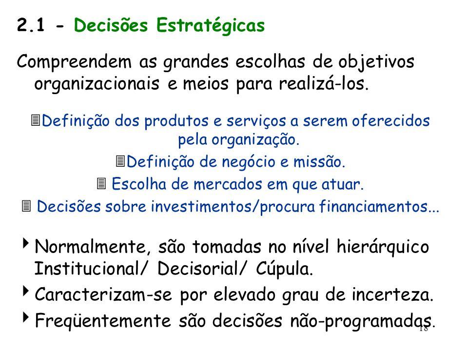 18 2.1 - Decisões Estratégicas Compreendem as grandes escolhas de objetivos organizacionais e meios para realizá-los. Definição dos produtos e serviço