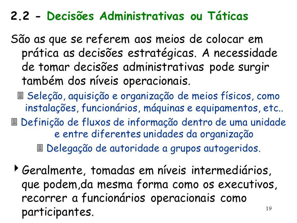 19 2.2 - Decisões Administrativas ou Táticas São as que se referem aos meios de colocar em prática as decisões estratégicas. A necessidade de tomar de