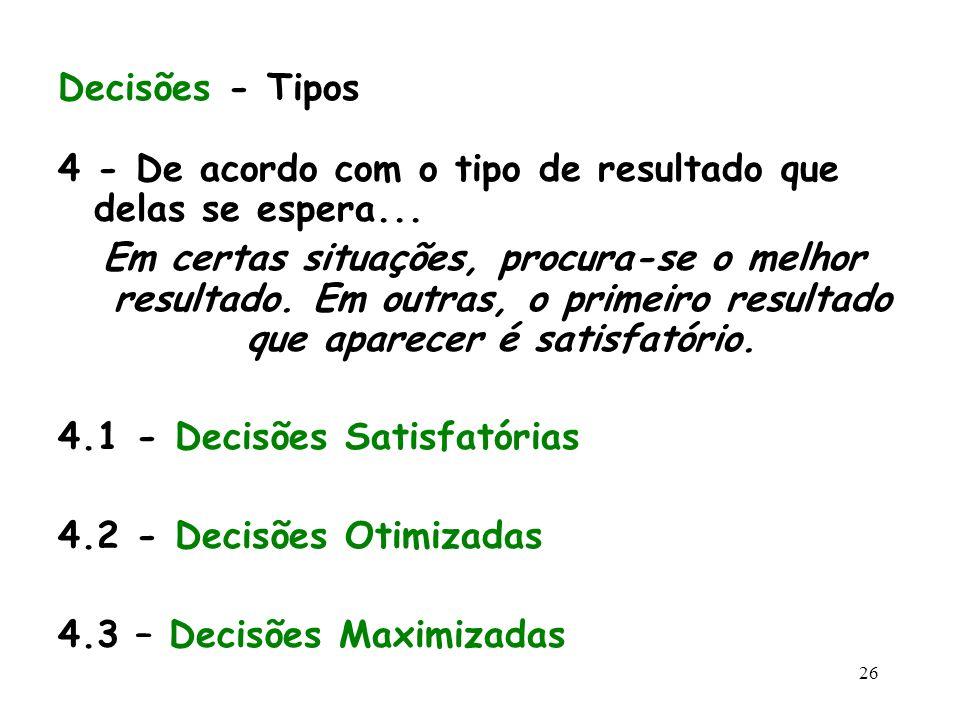 26 Decisões - Tipos 4 - De acordo com o tipo de resultado que delas se espera... Em certas situações, procura-se o melhor resultado. Em outras, o prim