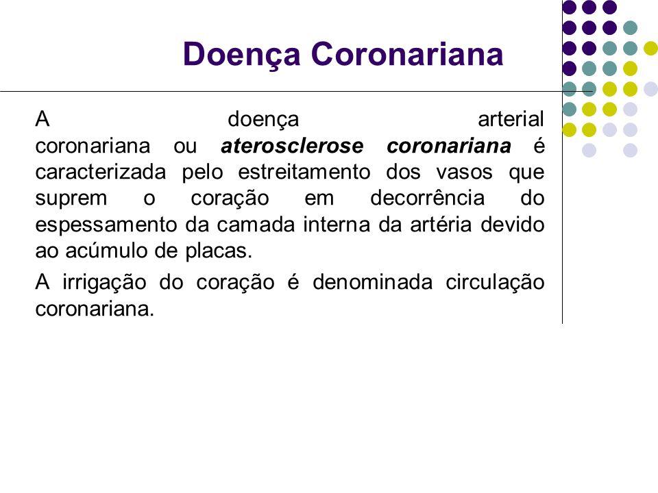 Doença Coronariana A doença arterial coronariana ou aterosclerose coronariana é caracterizada pelo estreitamento dos vasos que suprem o coração em decorrência do espessamento da camada interna da artéria devido ao acúmulo de placas.