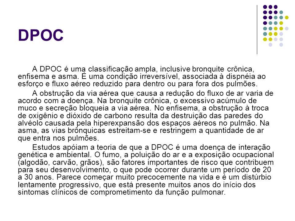 DPOC A DPOC é uma classificação ampla, inclusive bronquite crônica, enfisema e asma. É uma condição irreversível, associada à dispnéia ao esforço e fl