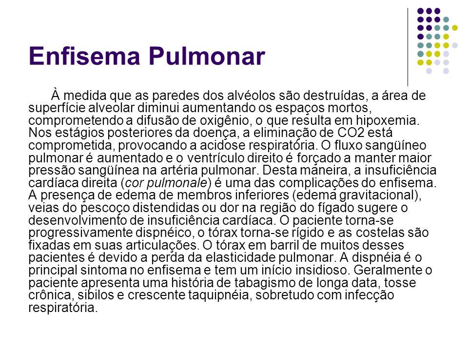 Enfisema Pulmonar À medida que as paredes dos alvéolos são destruídas, a área de superfície alveolar diminui aumentando os espaços mortos, comprometendo a difusão de oxigênio, o que resulta em hipoxemia.