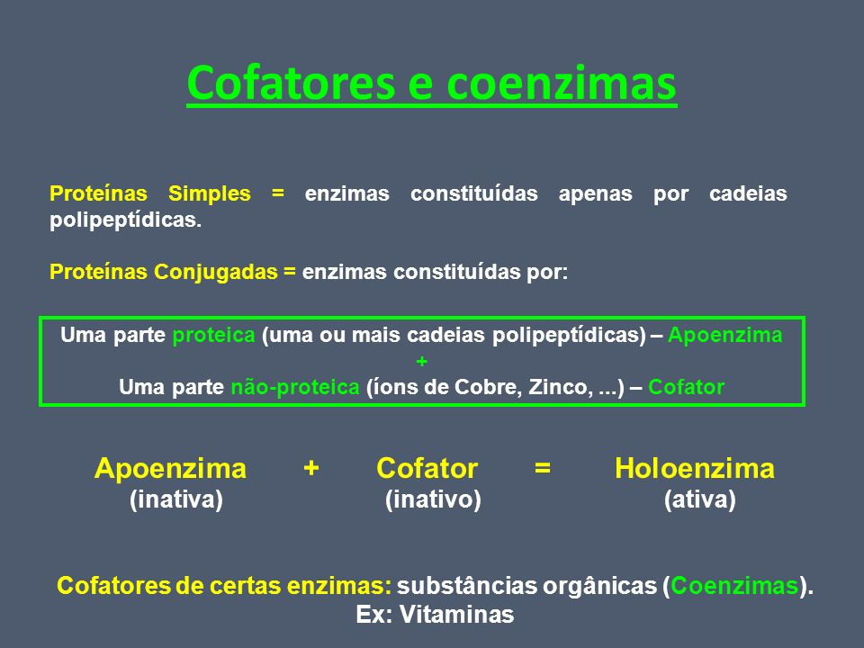 Cofatores e coenzimas Proteínas Simples = enzimas constituídas apenas por cadeias polipeptídicas. Proteínas Conjugadas = enzimas constituídas por: Uma