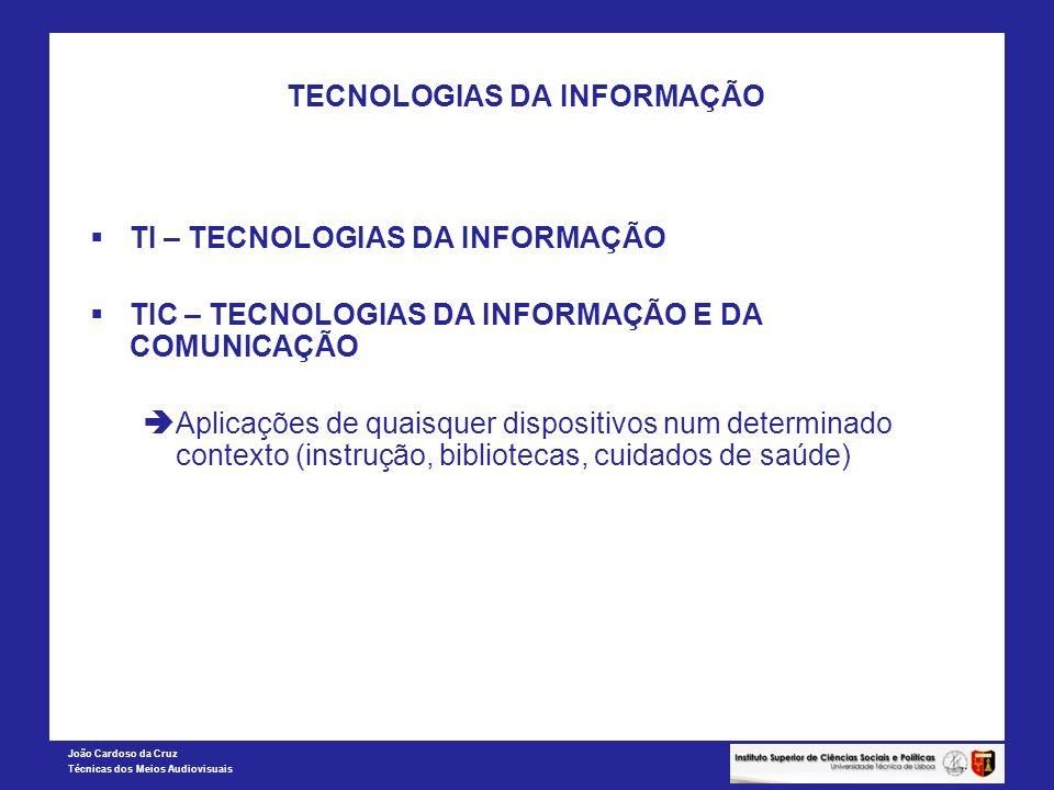 João Cardoso da Cruz Técnicas dos Meios Audiovisuais TECNOLOGIAS DA INFORMAÇÃO TI – TECNOLOGIAS DA INFORMAÇÃO TIC – TECNOLOGIAS DA INFORMAÇÃO E DA COM
