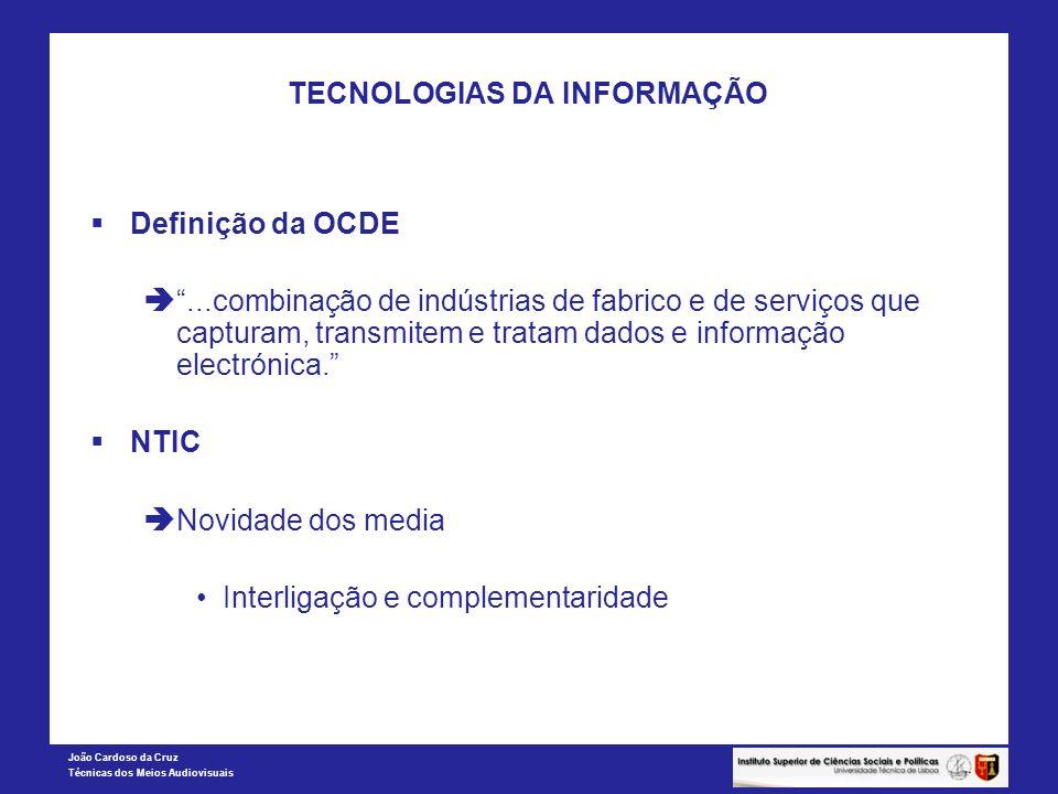 João Cardoso da Cruz Técnicas dos Meios Audiovisuais TECNOLOGIAS DA INFORMAÇÃO Definição da OCDE...combinação de indústrias de fabrico e de serviços q