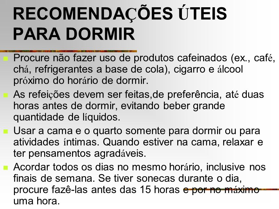 RECOMENDA Ç ÕES Ú TEIS PARA DORMIR Procure não fazer uso de produtos cafeinados (ex., caf é, ch á, refrigerantes a base de cola), cigarro e á lcool pr