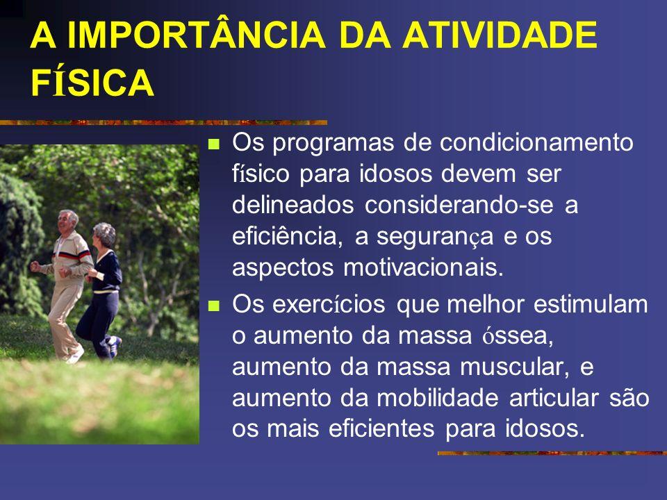 A IMPORTÂNCIA DA ATIVIDADE F Í SICA Os programas de condicionamento f í sico para idosos devem ser delineados considerando-se a eficiência, a seguran