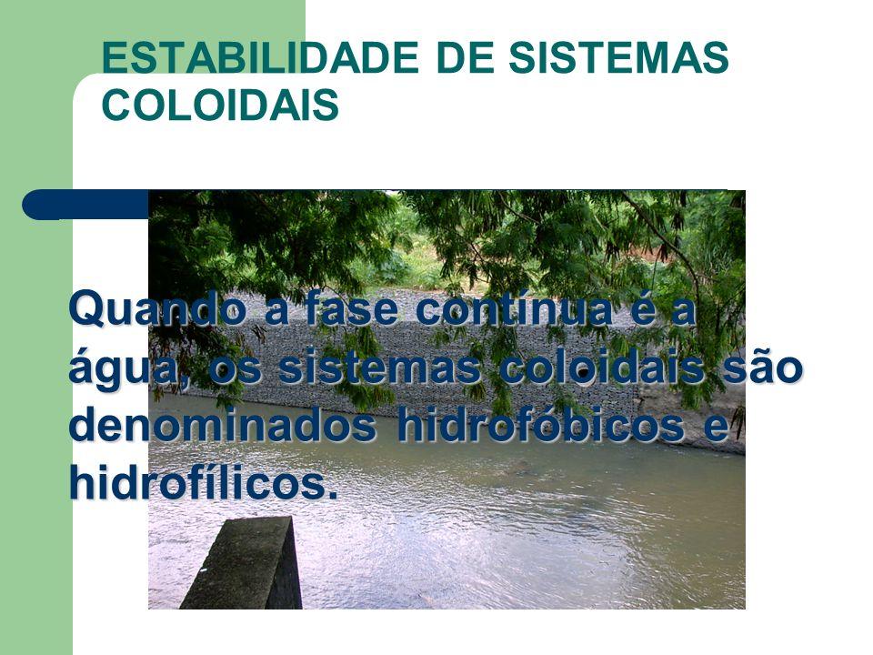 ESTABILIDADE DE SISTEMAS COLOIDAIS Quando a fase contínua é a água, os sistemas coloidais são denominados hidrofóbicos e hidrofílicos.