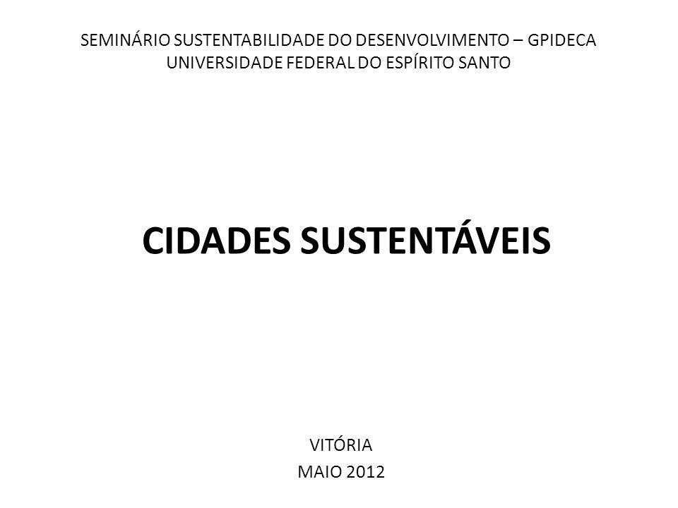 SEMINÁRIO SUSTENTABILIDADE DO DESENVOLVIMENTO – GPIDECA UNIVERSIDADE FEDERAL DO ESPÍRITO SANTO CIDADES SUSTENTÁVEIS VITÓRIA MAIO 2012