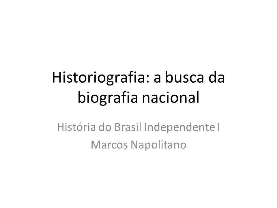 Historiografia: a busca da biografia nacional História do Brasil Independente I Marcos Napolitano