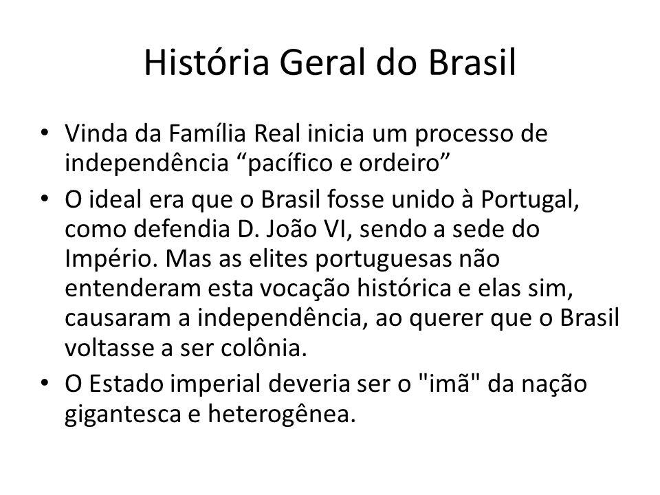 História Geral do Brasil Vinda da Família Real inicia um processo de independência pacífico e ordeiro O ideal era que o Brasil fosse unido à Portugal,