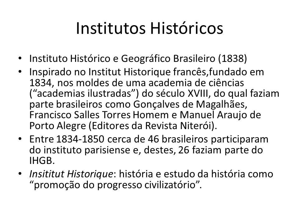 Institutos Históricos Instituto Histórico e Geográfico Brasileiro (1838) Inspirado no Institut Historique francês,fundado em 1834, nos moldes de uma a