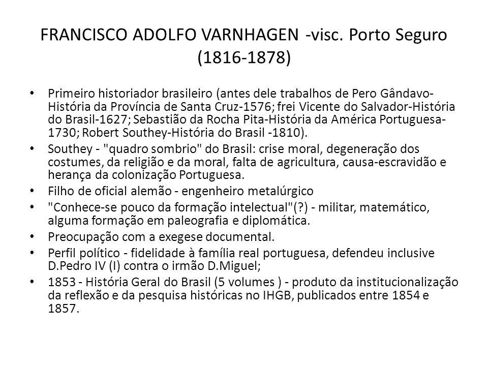 FRANCISCO ADOLFO VARNHAGEN -visc. Porto Seguro (1816-1878) Primeiro historiador brasileiro (antes dele trabalhos de Pero Gândavo- História da Provínci