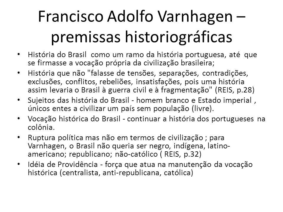 Francisco Adolfo Varnhagen – premissas historiográficas História do Brasil como um ramo da história portuguesa, até que se firmasse a vocação própria