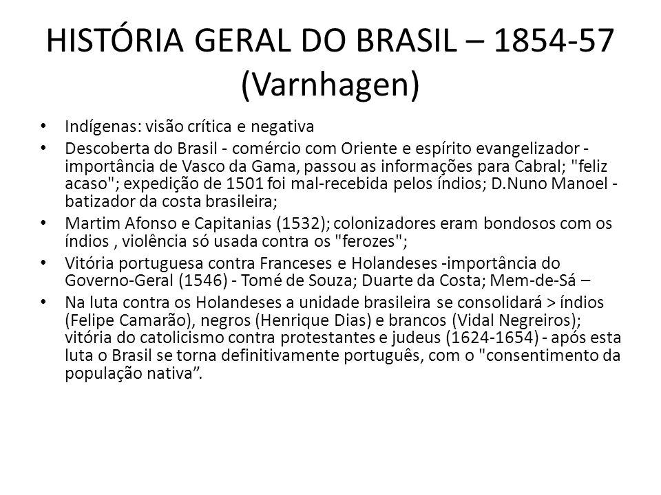 HISTÓRIA GERAL DO BRASIL – 1854-57 (Varnhagen) Indígenas: visão crítica e negativa Descoberta do Brasil - comércio com Oriente e espírito evangelizado