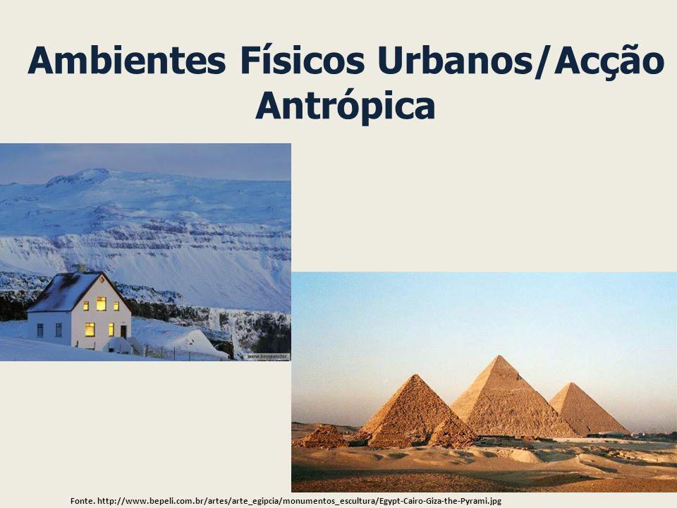 Ambientes Físicos Urbanos/Acção Antrópica Fonte. http://www.bepeli.com.br/artes/arte_egipcia/monumentos_escultura/Egypt-Cairo-Giza-the-Pyrami.jpg