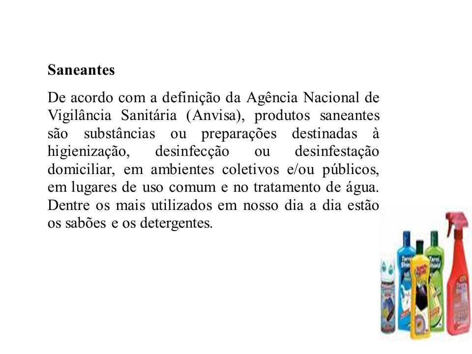Saneantes De acordo com a definição da Agência Nacional de Vigilância Sanitária (Anvisa), produtos saneantes são substâncias ou preparações destinadas