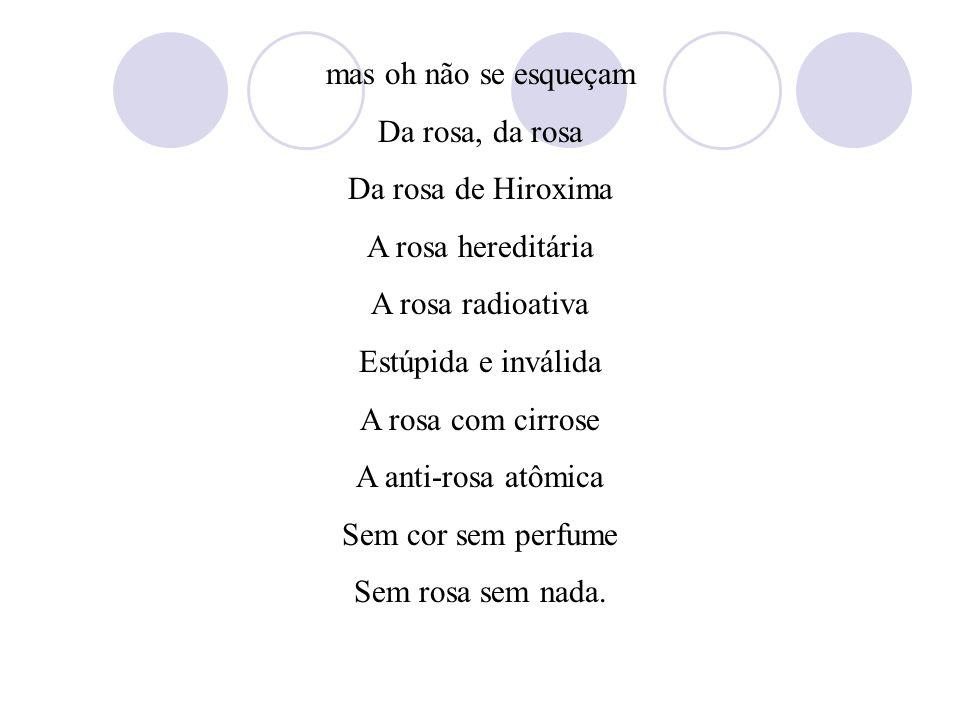 Texto 2 A ROSA DE HIROXIMA (Vinícius de Moraes) Pensem nas crianças Mudas telepáticas Pensem nas meninas Cegas inexatas Pensem nas mulheres Rotas alte