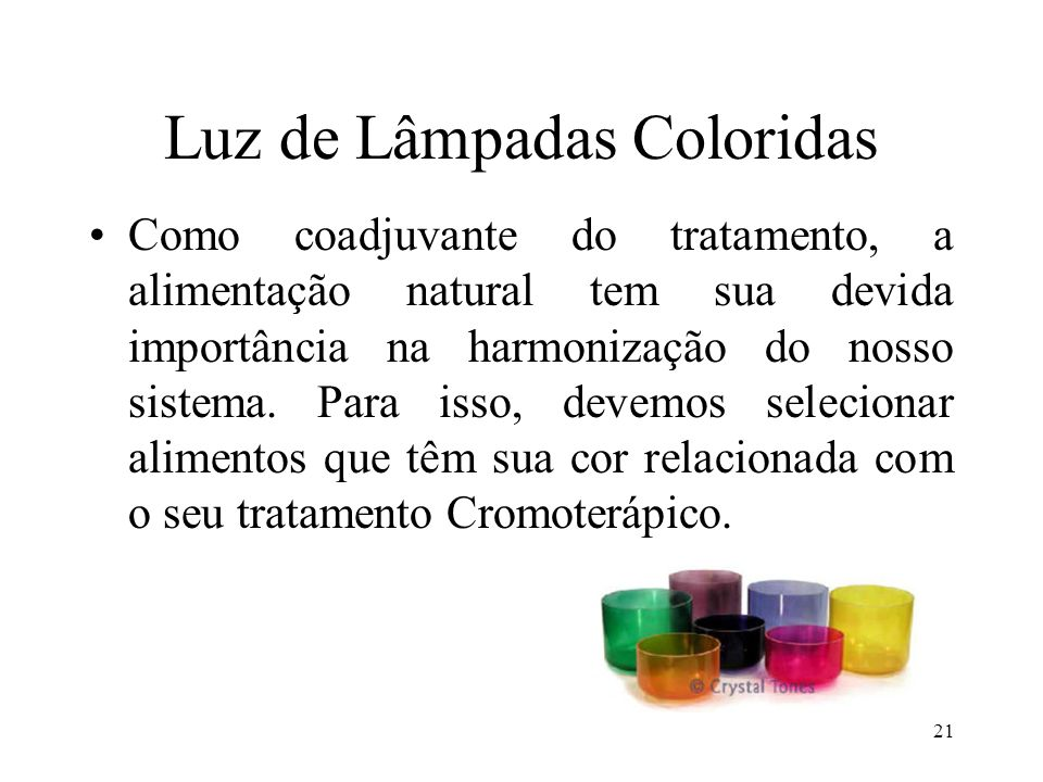 21 Luz de Lâmpadas Coloridas Como coadjuvante do tratamento, a alimentação natural tem sua devida importância na harmonização do nosso sistema. Para i