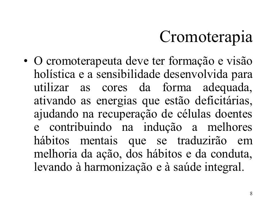 8 Cromoterapia O cromoterapeuta deve ter formação e visão holística e a sensibilidade desenvolvida para utilizar as cores da forma adequada, ativando