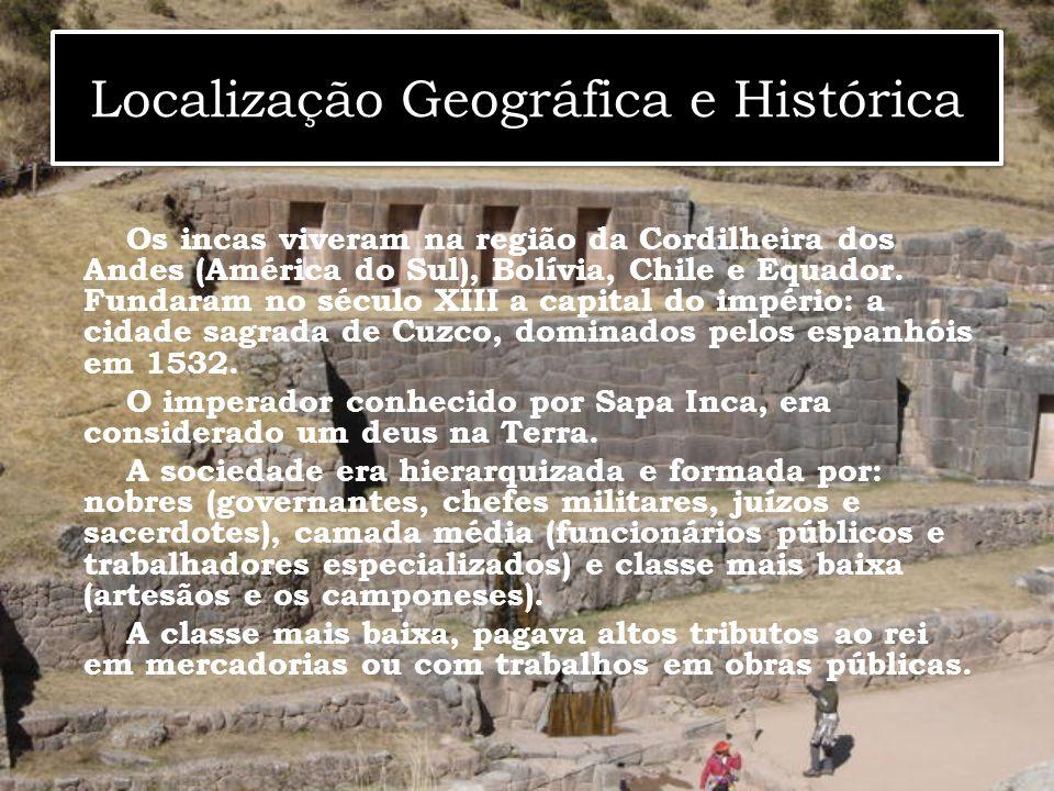 Localização Geográfica e Histórica Os incas viveram na região da Cordilheira dos Andes (América do Sul), Bolívia, Chile e Equador. Fundaram no século